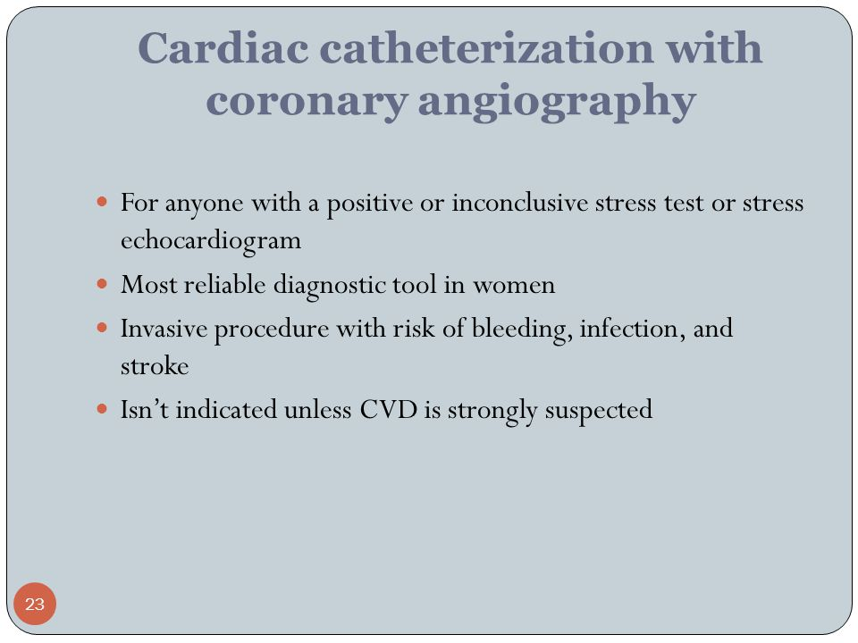 23 Cardiac catheterization with coronary angiography For anyone with a positive or inconclusive stress test or stress echocardiogram Most reliable diagnostic tool in women Invasive procedure with risk of bleeding, infection, and stroke Isn't indicated unless CVD is strongly suspected