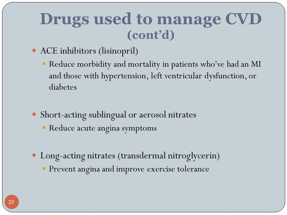 27 Drugs used to manage CVD (cont'd) ACE inhibitors (lisinopril) Reduce morbidity and mortality in patients who ve had an MI and those with hypertension, left ventricular dysfunction, or diabetes Short-acting sublingual or aerosol nitrates Reduce acute angina symptoms Long-acting nitrates (transdermal nitroglycerin) Prevent angina and improve exercise tolerance