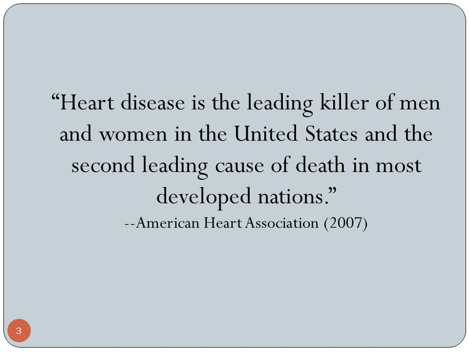 3 Heart disease is the leading killer of men and women in the United States and the second leading cause of death in most developed nations. --American Heart Association (2007)