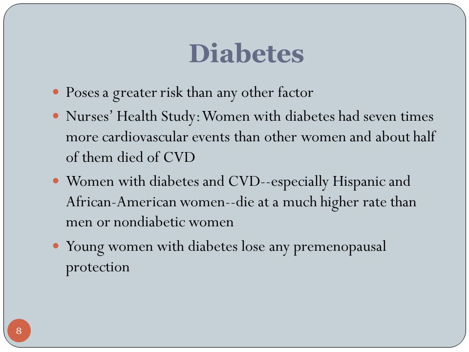 8 Diabetes Poses a greater risk than any other factor Nurses' Health Study: Women with diabetes had seven times more cardiovascular events than other