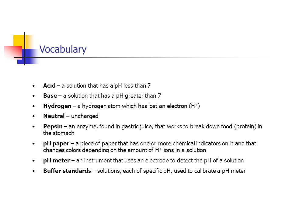 Vocabulary Acid – a solution that has a pH less than 7 Base – a solution that has a pH greater than 7 Hydrogen – a hydrogen atom which has lost an electron (H + ) Neutral – uncharged Pepsin – an enzyme, found in gastric juice, that works to break down food (protein) in the stomach pH paper – a piece of paper that has one or more chemical indicators on it and that changes colors depending on the amount of H + ions in a solution pH meter – an instrument that uses an electrode to detect the pH of a solution Buffer standards – solutions, each of specific pH, used to calibrate a pH meter