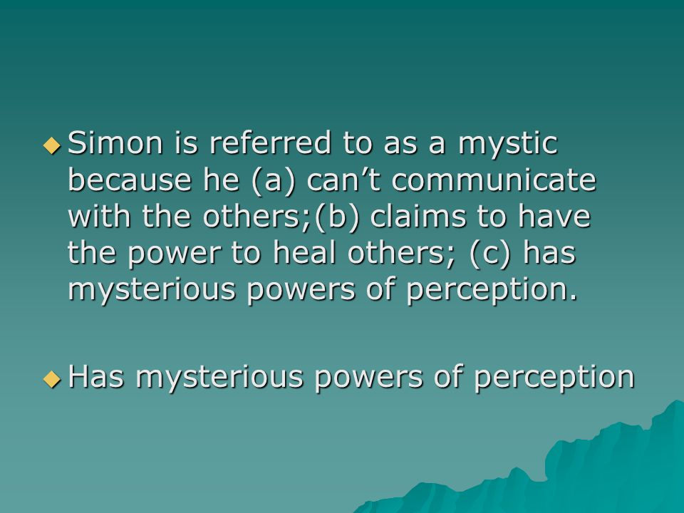  Simon is referred to as a mystic because he (a) can't communicate with the others;(b) claims to have the power to heal others; (c) has mysterious po