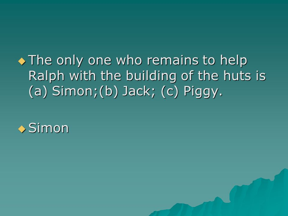  The only one who remains to help Ralph with the building of the huts is (a) Simon;(b) Jack; (c) Piggy.  Simon