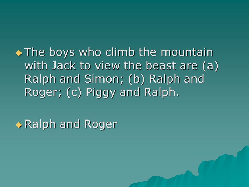  The boys who climb the mountain with Jack to view the beast are (a) Ralph and Simon; (b) Ralph and Roger; (c) Piggy and Ralph.  Ralph and Roger