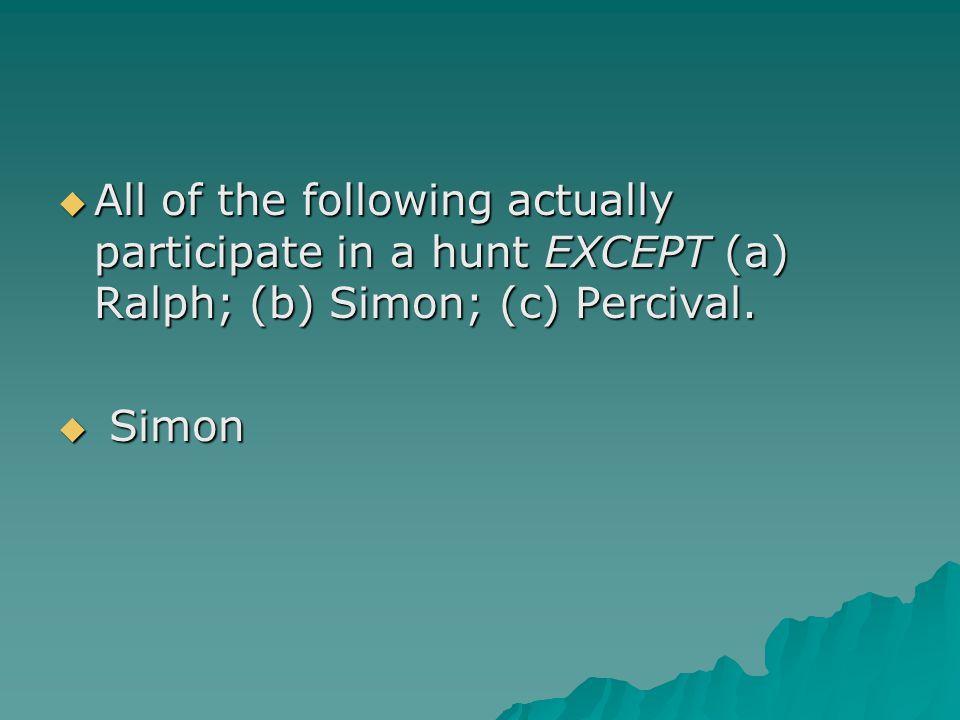  All of the following actually participate in a hunt EXCEPT (a) Ralph; (b) Simon; (c) Percival.  Simon