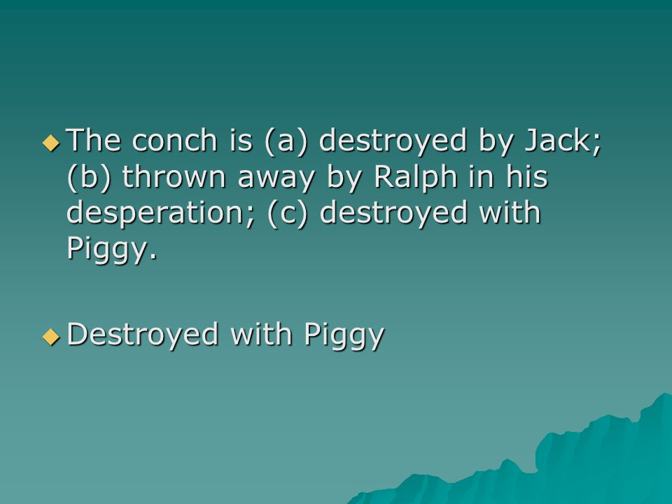  The conch is (a) destroyed by Jack; (b) thrown away by Ralph in his desperation; (c) destroyed with Piggy.  Destroyed with Piggy