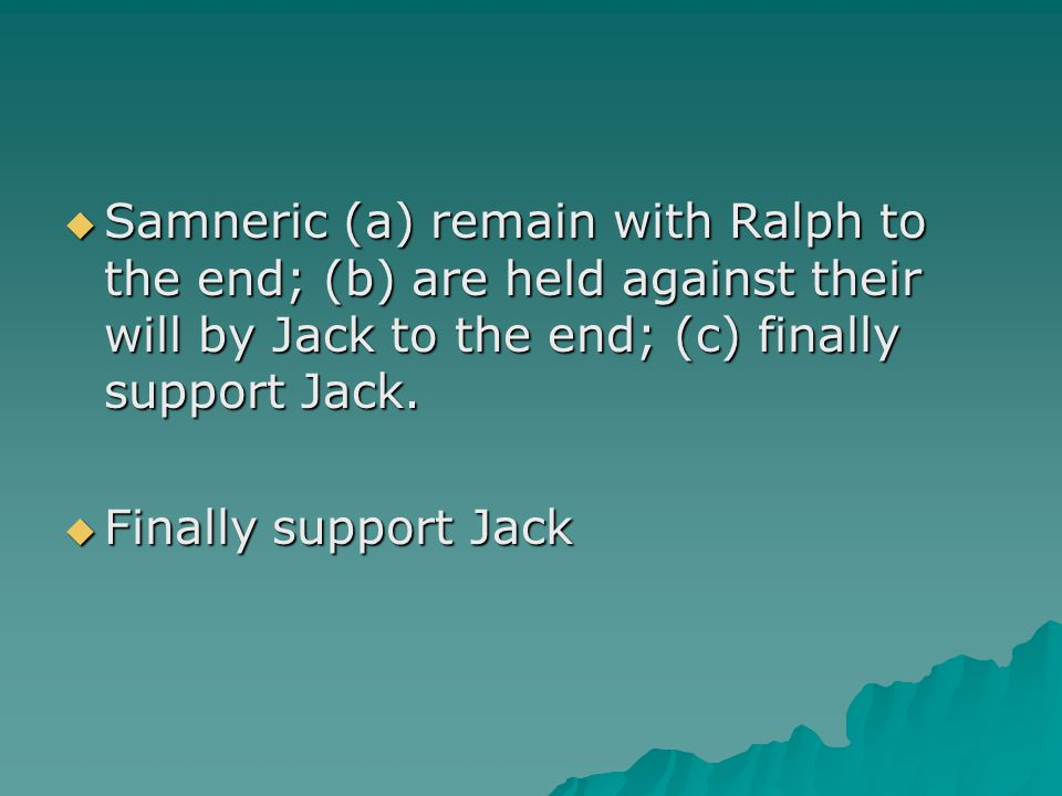  Samneric (a) remain with Ralph to the end; (b) are held against their will by Jack to the end; (c) finally support Jack.  Finally support Jack