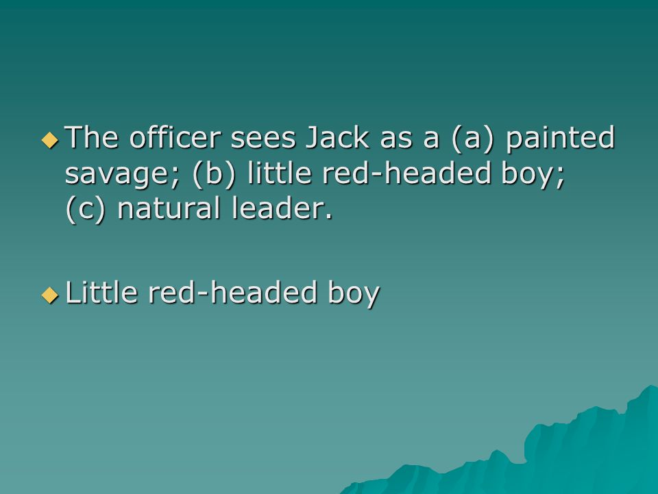  The officer sees Jack as a (a) painted savage; (b) little red-headed boy; (c) natural leader.  Little red-headed boy