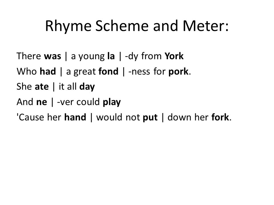 Rhyme Scheme and Meter: There was   a young la   -dy from York Who had   a great fond   -ness for pork. She ate   it all day And ne   -ver could play