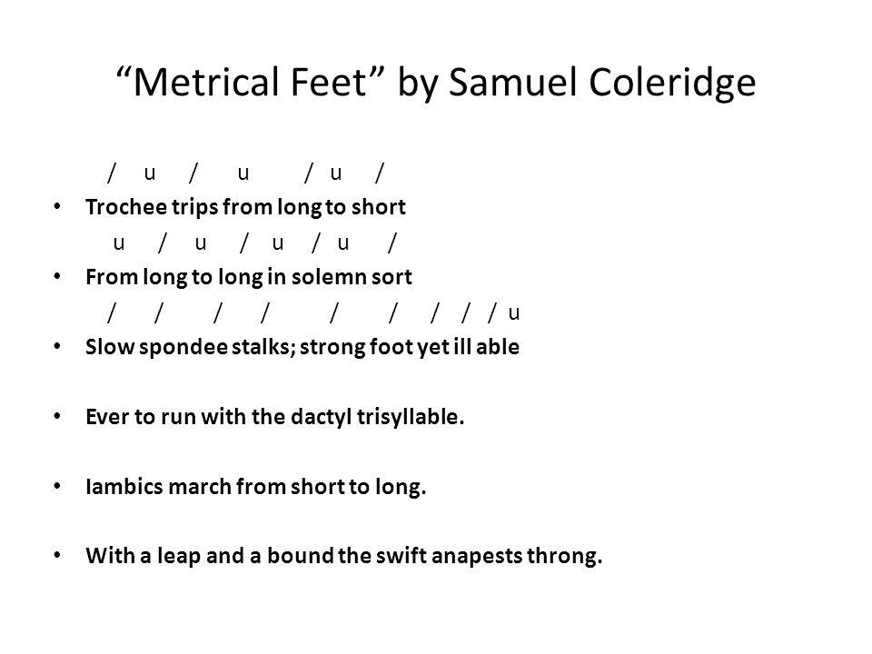 """Metrical Feet"" by Samuel Coleridge / u / u / u / Trochee trips from long to short u / u / u / u / From long to long in solemn sort / / / / / / / / /"