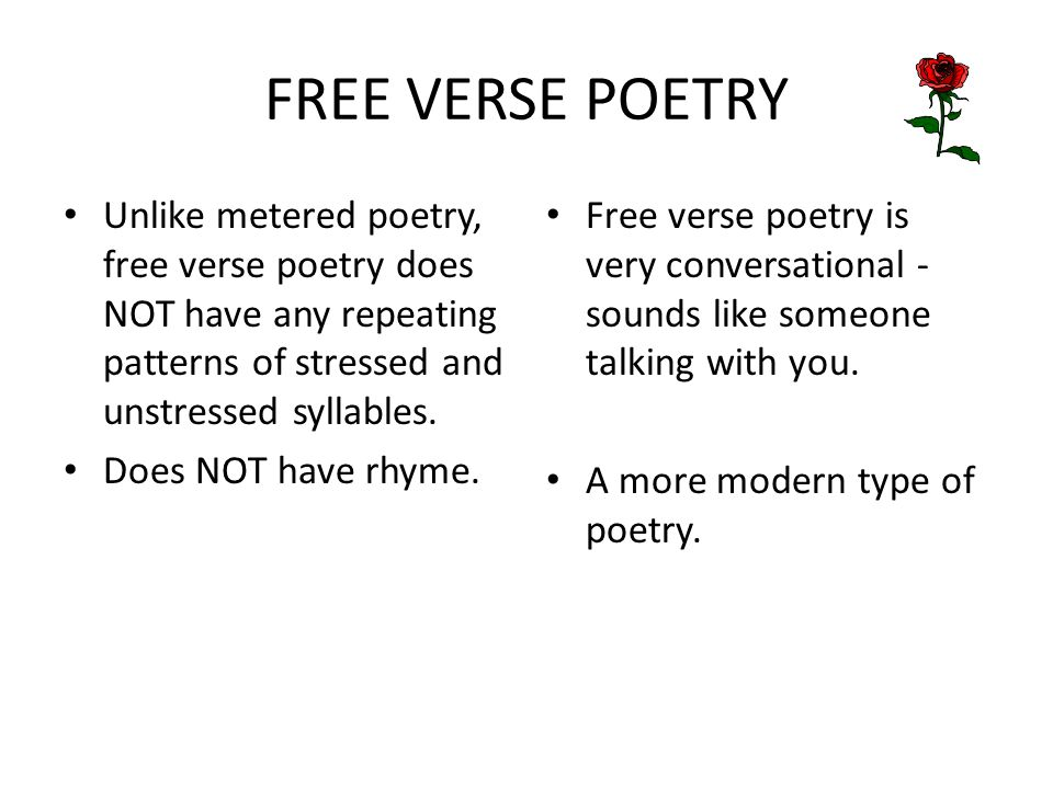 FREE VERSE POETRY Unlike metered poetry, free verse poetry does NOT have any repeating patterns of stressed and unstressed syllables. Does NOT have rh