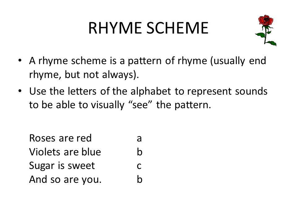 RHYME SCHEME A rhyme scheme is a pattern of rhyme (usually end rhyme, but not always). Use the letters of the alphabet to represent sounds to be able