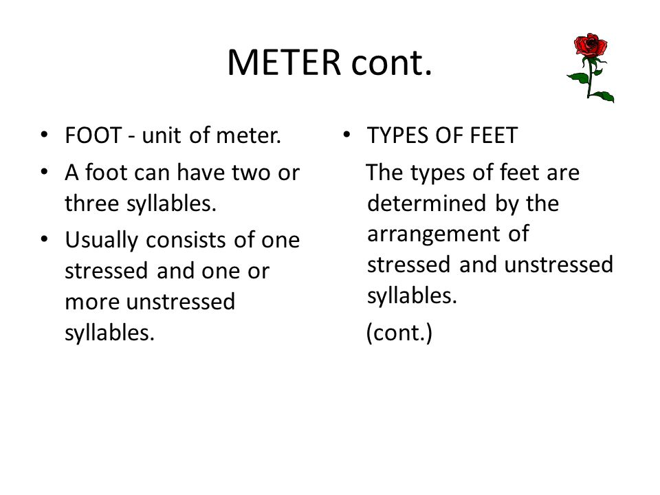 METER cont. FOOT - unit of meter. A foot can have two or three syllables. Usually consists of one stressed and one or more unstressed syllables. TYPES