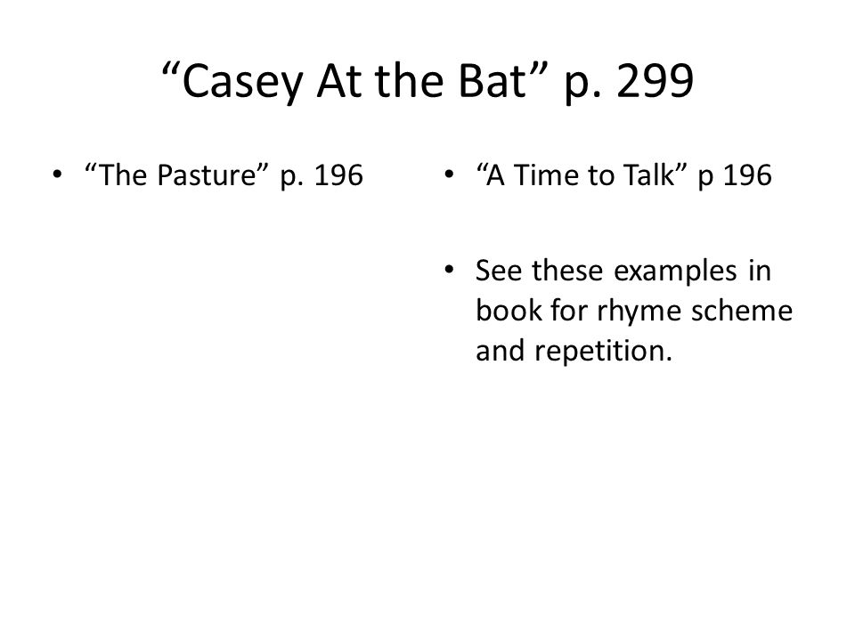 """""""Casey At the Bat"""" p. 299 """"The Pasture"""" p. 196 """"A Time to Talk"""" p 196 See these examples in book for rhyme scheme and repetition."""
