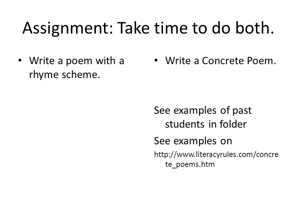 Assignment: Take time to do both. Write a poem with a rhyme scheme. Write a Concrete Poem. See examples of past students in folder See examples on htt