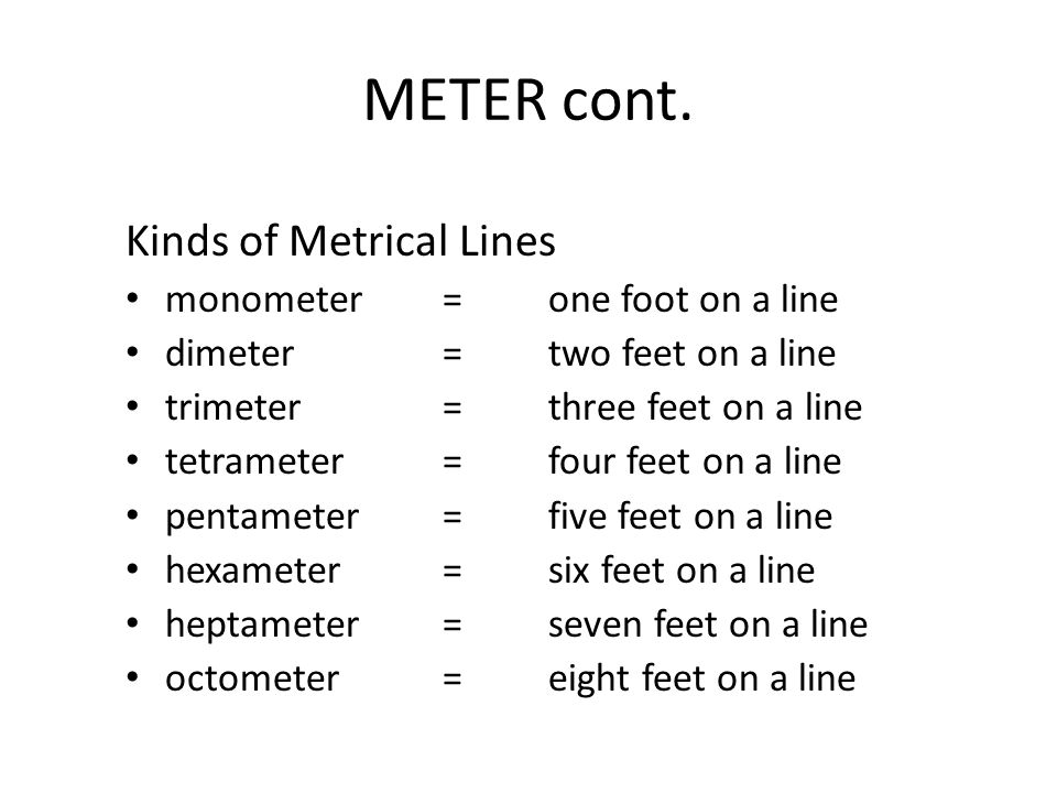 METER cont. Kinds of Metrical Lines monometer=one foot on a line dimeter=two feet on a line trimeter =three feet on a line tetrameter=four feet on a l
