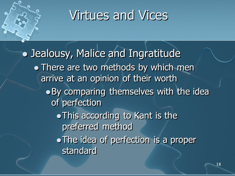 18 Virtues and Vices Jealousy, Malice and Ingratitude There are two methods by which men arrive at an opinion of their worth By comparing themselves with the idea of perfection This according to Kant is the preferred method The idea of perfection is a proper standard Jealousy, Malice and Ingratitude There are two methods by which men arrive at an opinion of their worth By comparing themselves with the idea of perfection This according to Kant is the preferred method The idea of perfection is a proper standard