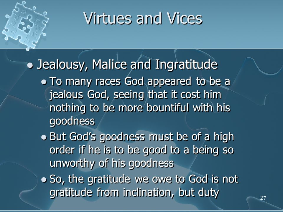 27 Virtues and Vices Jealousy, Malice and Ingratitude To many races God appeared to be a jealous God, seeing that it cost him nothing to be more bountiful with his goodness But God's goodness must be of a high order if he is to be good to a being so unworthy of his goodness So, the gratitude we owe to God is not gratitude from inclination, but duty Jealousy, Malice and Ingratitude To many races God appeared to be a jealous God, seeing that it cost him nothing to be more bountiful with his goodness But God's goodness must be of a high order if he is to be good to a being so unworthy of his goodness So, the gratitude we owe to God is not gratitude from inclination, but duty