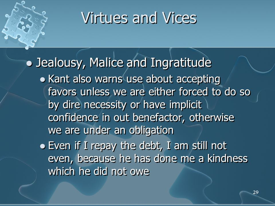 29 Virtues and Vices Jealousy, Malice and Ingratitude Kant also warns use about accepting favors unless we are either forced to do so by dire necessity or have implicit confidence in out benefactor, otherwise we are under an obligation Even if I repay the debt, I am still not even, because he has done me a kindness which he did not owe Jealousy, Malice and Ingratitude Kant also warns use about accepting favors unless we are either forced to do so by dire necessity or have implicit confidence in out benefactor, otherwise we are under an obligation Even if I repay the debt, I am still not even, because he has done me a kindness which he did not owe