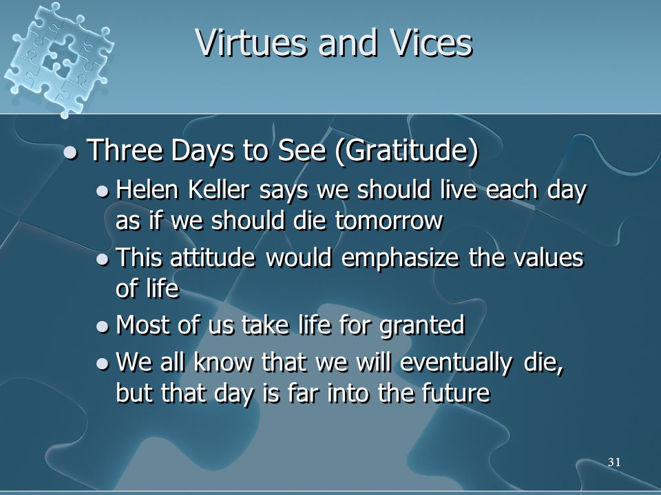 31 Virtues and Vices Three Days to See (Gratitude) Helen Keller says we should live each day as if we should die tomorrow This attitude would emphasize the values of life Most of us take life for granted We all know that we will eventually die, but that day is far into the future Three Days to See (Gratitude) Helen Keller says we should live each day as if we should die tomorrow This attitude would emphasize the values of life Most of us take life for granted We all know that we will eventually die, but that day is far into the future