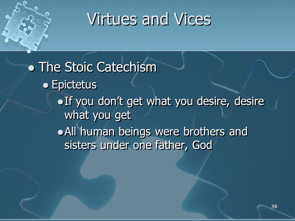 36 Virtues and Vices The Stoic Catechism Epictetus If you don't get what you desire, desire what you get All human beings were brothers and sisters under one father, God The Stoic Catechism Epictetus If you don't get what you desire, desire what you get All human beings were brothers and sisters under one father, God