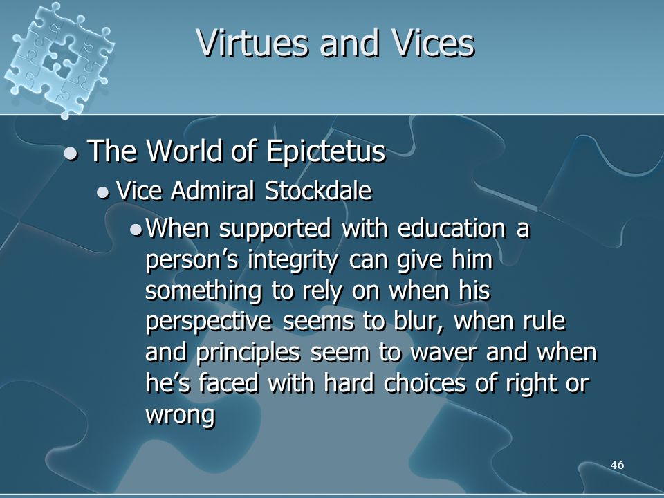 46 Virtues and Vices The World of Epictetus Vice Admiral Stockdale When supported with education a person's integrity can give him something to rely on when his perspective seems to blur, when rule and principles seem to waver and when he's faced with hard choices of right or wrong The World of Epictetus Vice Admiral Stockdale When supported with education a person's integrity can give him something to rely on when his perspective seems to blur, when rule and principles seem to waver and when he's faced with hard choices of right or wrong