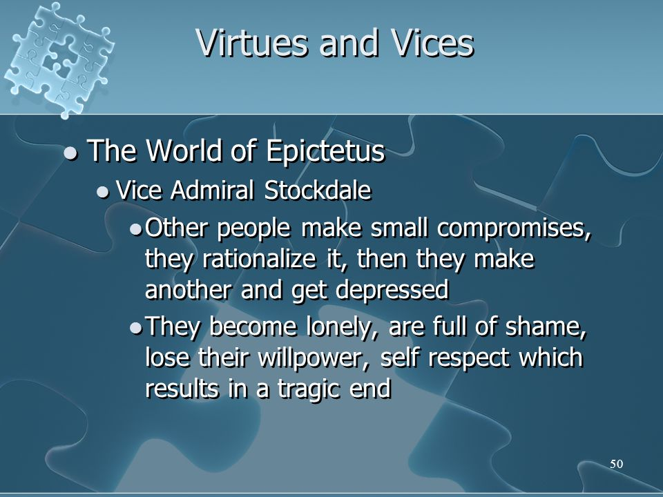 50 Virtues and Vices The World of Epictetus Vice Admiral Stockdale Other people make small compromises, they rationalize it, then they make another and get depressed They become lonely, are full of shame, lose their willpower, self respect which results in a tragic end The World of Epictetus Vice Admiral Stockdale Other people make small compromises, they rationalize it, then they make another and get depressed They become lonely, are full of shame, lose their willpower, self respect which results in a tragic end