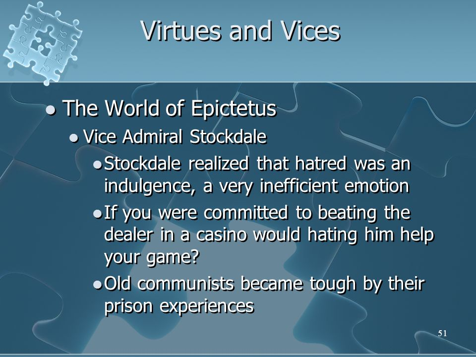 51 Virtues and Vices The World of Epictetus Vice Admiral Stockdale Stockdale realized that hatred was an indulgence, a very inefficient emotion If you were committed to beating the dealer in a casino would hating him help your game.