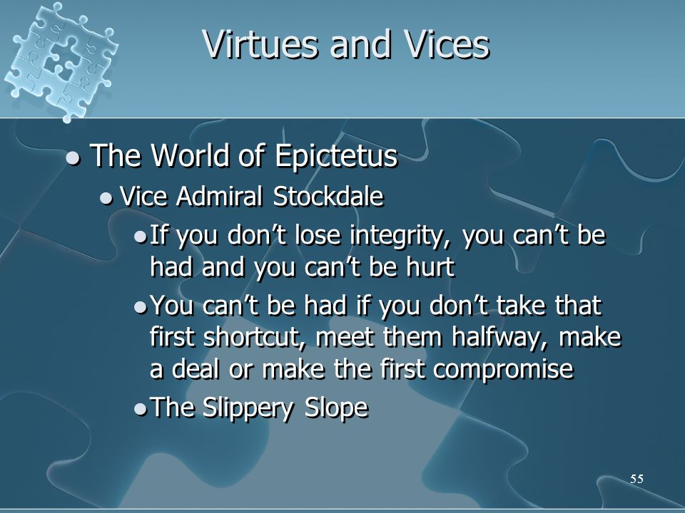55 Virtues and Vices The World of Epictetus Vice Admiral Stockdale If you don't lose integrity, you can't be had and you can't be hurt You can't be had if you don't take that first shortcut, meet them halfway, make a deal or make the first compromise The Slippery Slope The World of Epictetus Vice Admiral Stockdale If you don't lose integrity, you can't be had and you can't be hurt You can't be had if you don't take that first shortcut, meet them halfway, make a deal or make the first compromise The Slippery Slope