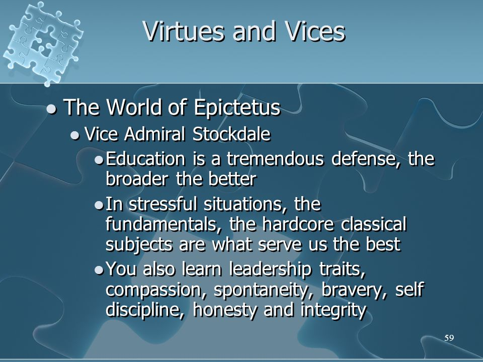 59 Virtues and Vices The World of Epictetus Vice Admiral Stockdale Education is a tremendous defense, the broader the better In stressful situations, the fundamentals, the hardcore classical subjects are what serve us the best You also learn leadership traits, compassion, spontaneity, bravery, self discipline, honesty and integrity The World of Epictetus Vice Admiral Stockdale Education is a tremendous defense, the broader the better In stressful situations, the fundamentals, the hardcore classical subjects are what serve us the best You also learn leadership traits, compassion, spontaneity, bravery, self discipline, honesty and integrity