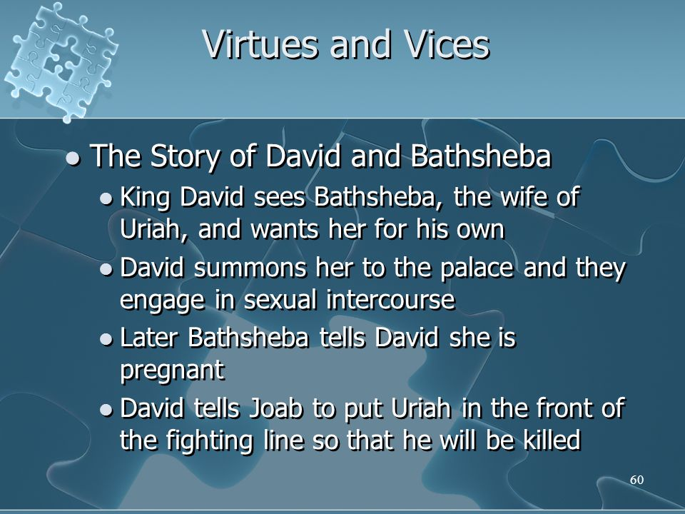 60 Virtues and Vices The Story of David and Bathsheba King David sees Bathsheba, the wife of Uriah, and wants her for his own David summons her to the palace and they engage in sexual intercourse Later Bathsheba tells David she is pregnant David tells Joab to put Uriah in the front of the fighting line so that he will be killed The Story of David and Bathsheba King David sees Bathsheba, the wife of Uriah, and wants her for his own David summons her to the palace and they engage in sexual intercourse Later Bathsheba tells David she is pregnant David tells Joab to put Uriah in the front of the fighting line so that he will be killed