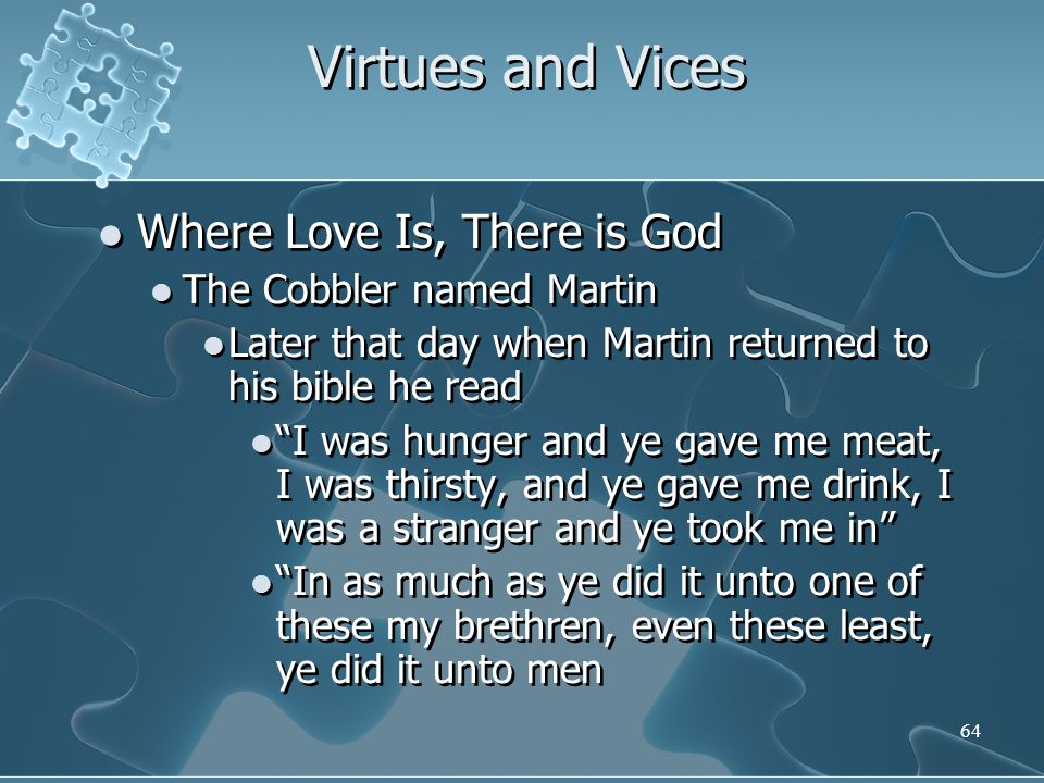 64 Virtues and Vices Where Love Is, There is God The Cobbler named Martin Later that day when Martin returned to his bible he read I was hunger and ye gave me meat, I was thirsty, and ye gave me drink, I was a stranger and ye took me in In as much as ye did it unto one of these my brethren, even these least, ye did it unto men Where Love Is, There is God The Cobbler named Martin Later that day when Martin returned to his bible he read I was hunger and ye gave me meat, I was thirsty, and ye gave me drink, I was a stranger and ye took me in In as much as ye did it unto one of these my brethren, even these least, ye did it unto men