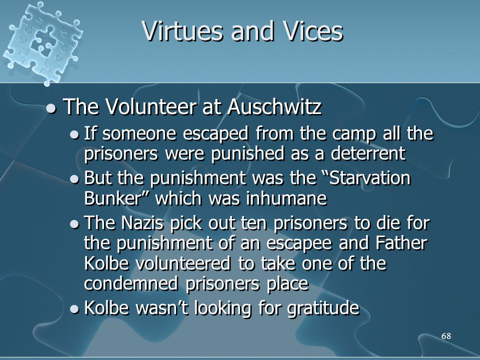 68 Virtues and Vices The Volunteer at Auschwitz If someone escaped from the camp all the prisoners were punished as a deterrent But the punishment was the Starvation Bunker which was inhumane The Nazis pick out ten prisoners to die for the punishment of an escapee and Father Kolbe volunteered to take one of the condemned prisoners place Kolbe wasn't looking for gratitude The Volunteer at Auschwitz If someone escaped from the camp all the prisoners were punished as a deterrent But the punishment was the Starvation Bunker which was inhumane The Nazis pick out ten prisoners to die for the punishment of an escapee and Father Kolbe volunteered to take one of the condemned prisoners place Kolbe wasn't looking for gratitude