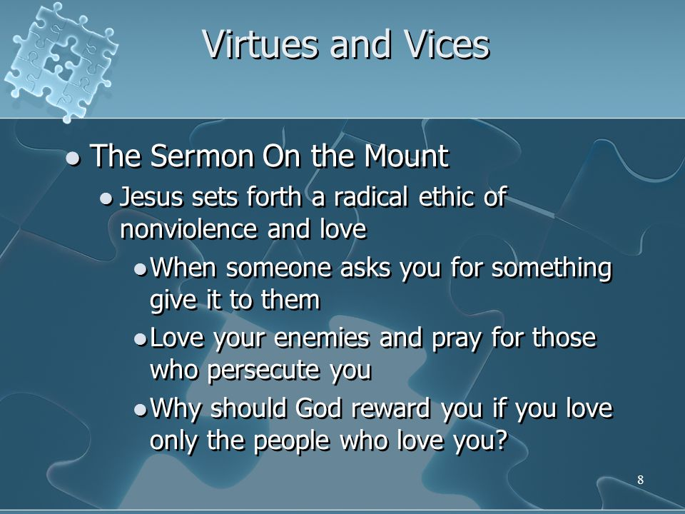 8 Virtues and Vices The Sermon On the Mount Jesus sets forth a radical ethic of nonviolence and love When someone asks you for something give it to them Love your enemies and pray for those who persecute you Why should God reward you if you love only the people who love you.