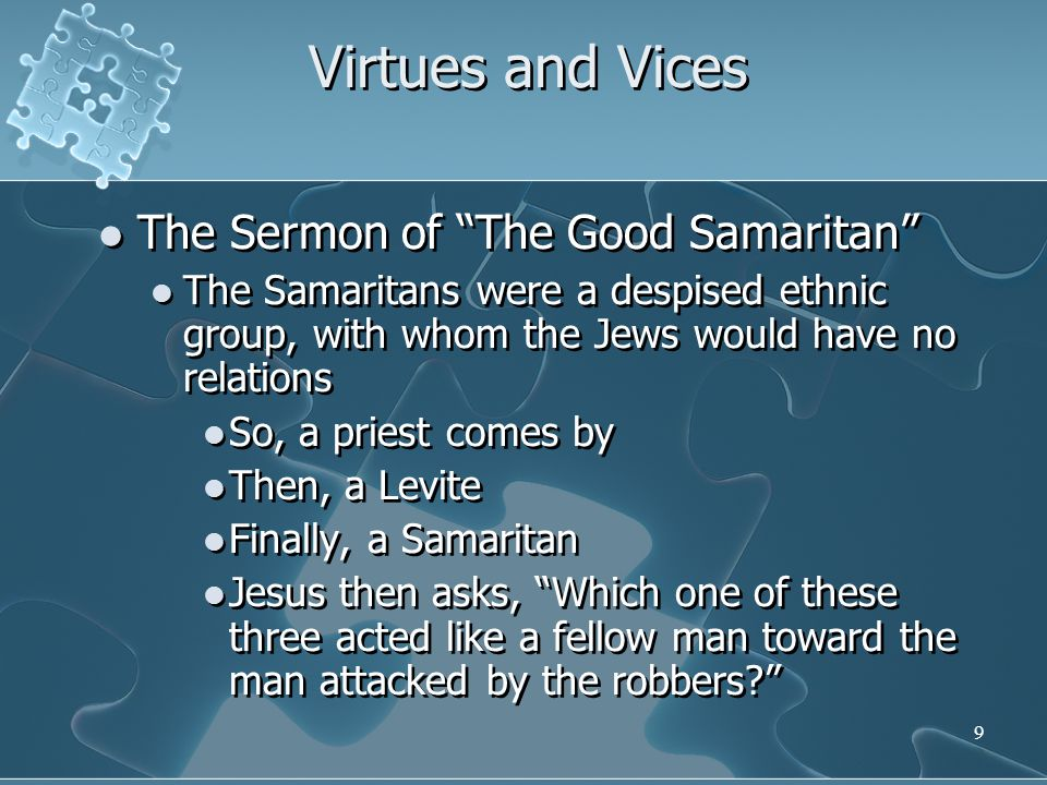 9 Virtues and Vices The Sermon of The Good Samaritan The Samaritans were a despised ethnic group, with whom the Jews would have no relations So, a priest comes by Then, a Levite Finally, a Samaritan Jesus then asks, Which one of these three acted like a fellow man toward the man attacked by the robbers? The Sermon of The Good Samaritan The Samaritans were a despised ethnic group, with whom the Jews would have no relations So, a priest comes by Then, a Levite Finally, a Samaritan Jesus then asks, Which one of these three acted like a fellow man toward the man attacked by the robbers?