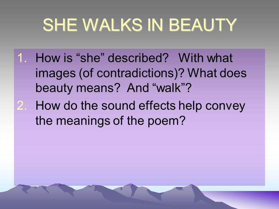 "SHE WALKS IN BEAUTY 1.How is ""she"" described? With what images (of contradictions)? What does beauty means? And ""walk""? 2.How do the sound effects hel"
