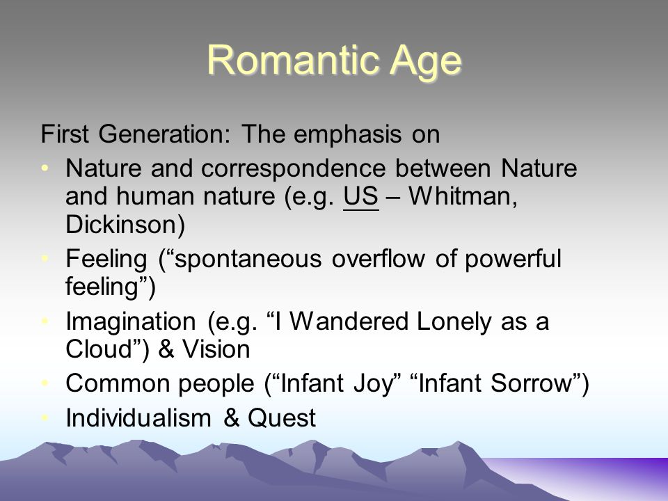 "Romantic Age First Generation: The emphasis on Nature and correspondence between Nature and human nature (e.g. US – Whitman, Dickinson) Feeling (""spon"