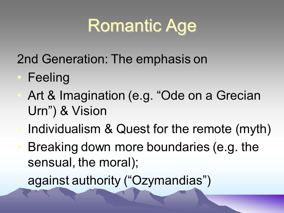 "Romantic Age 2nd Generation: The emphasis on Feeling Art & Imagination (e.g. ""Ode on a Grecian Urn"") & Vision Individualism & Quest for the remote (my"