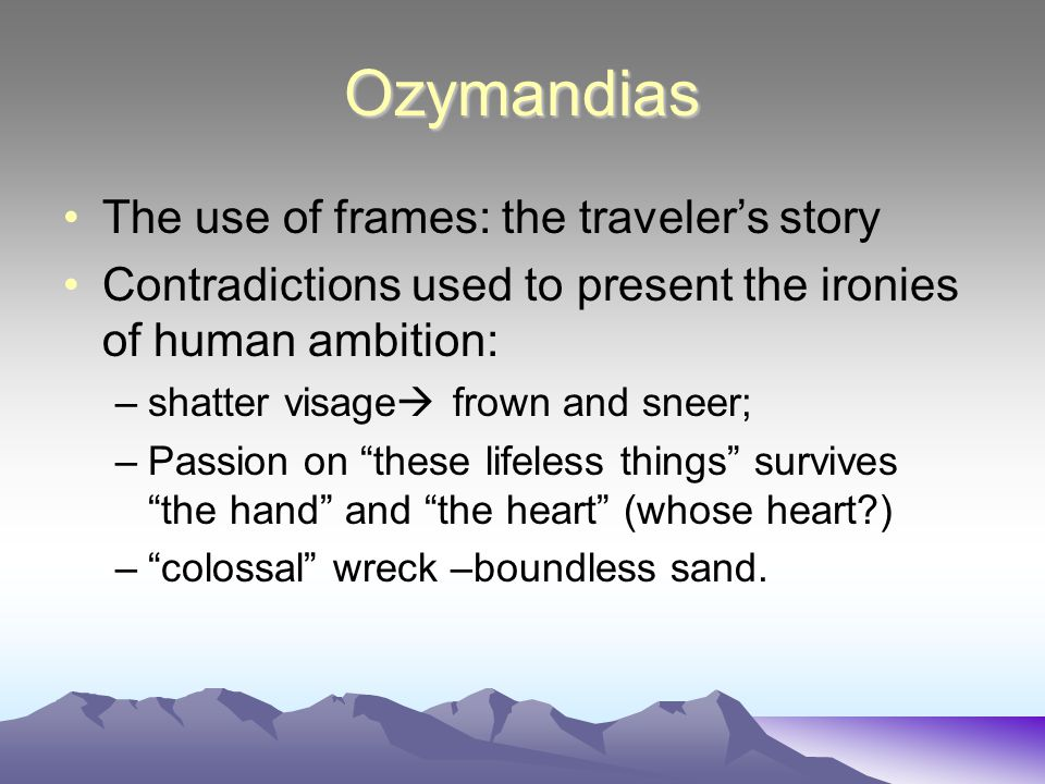 Ozymandias The use of frames: the traveler's story Contradictions used to present the ironies of human ambition: –shatter visage  frown and sneer; –P