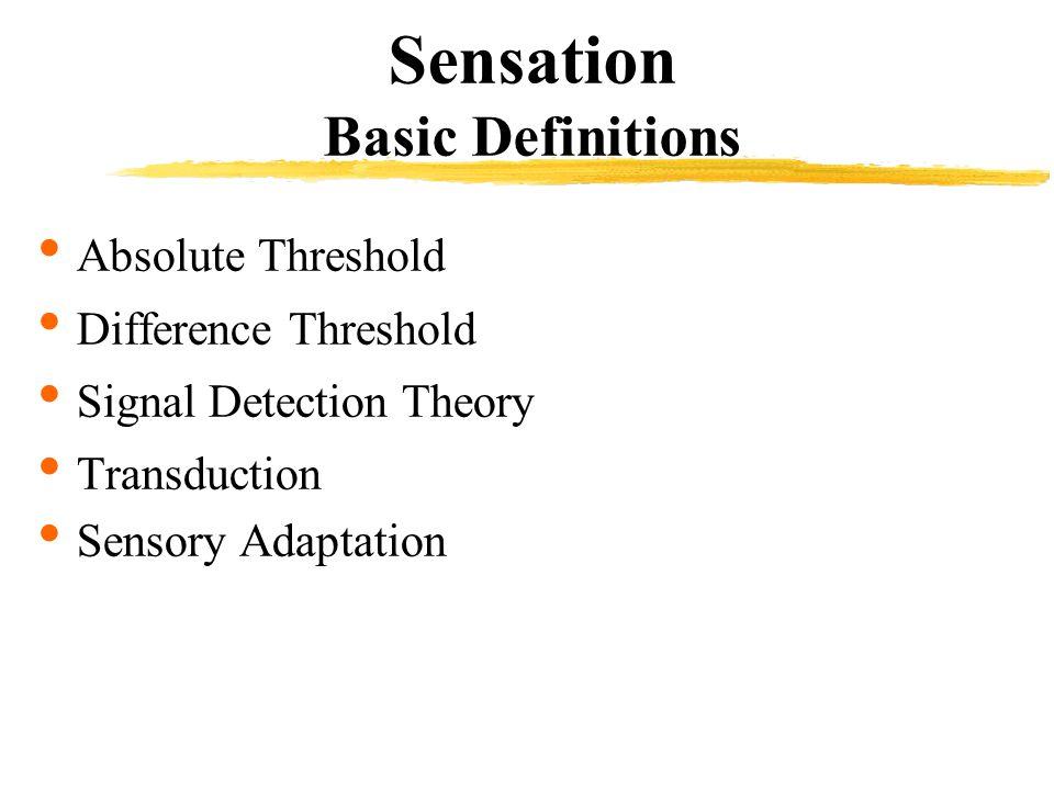 Sensation Basic Definitions Absolute Threshold Difference Threshold Signal Detection Theory Transduction Sensory Adaptation