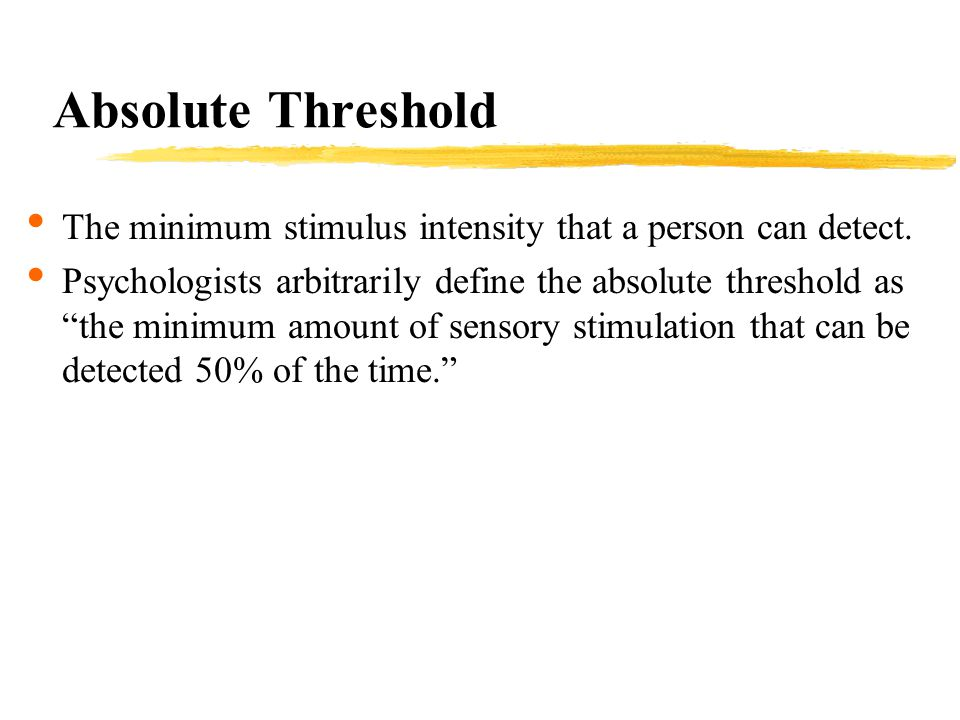 Absolute Threshold The minimum stimulus intensity that a person can detect.