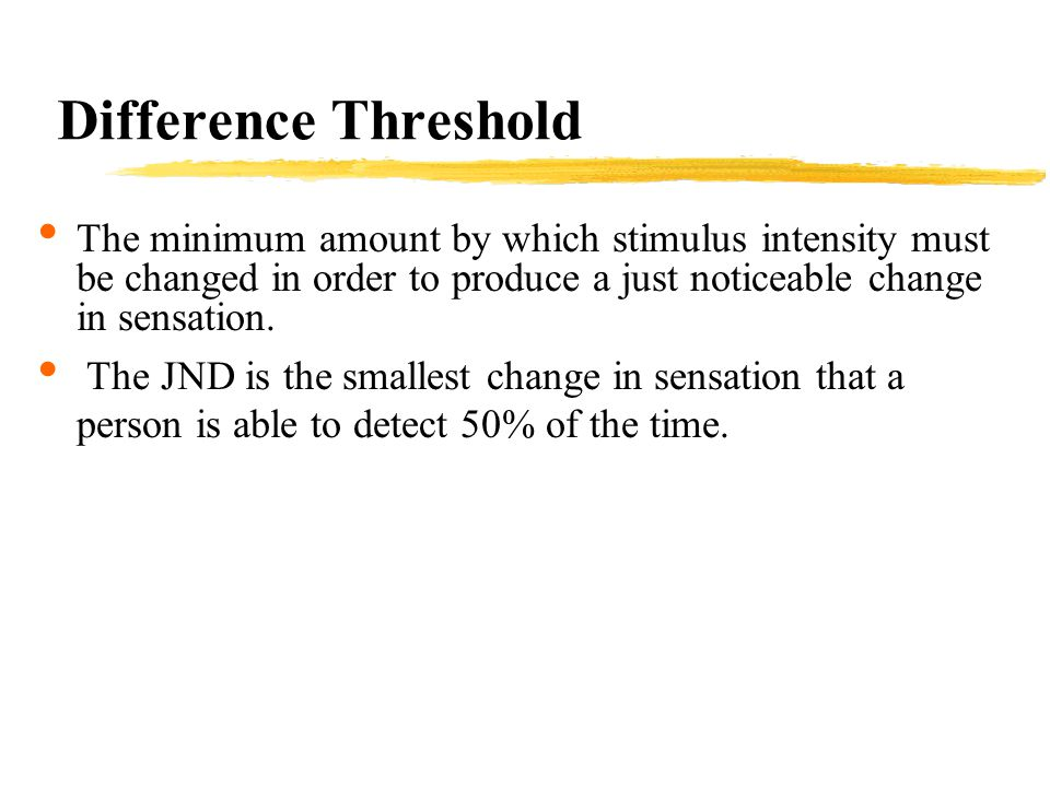 Difference Threshold The minimum amount by which stimulus intensity must be changed in order to produce a just noticeable change in sensation.