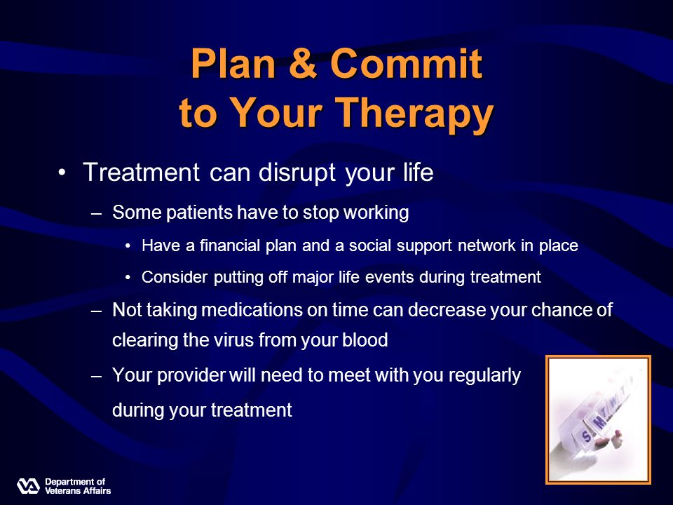 Plan & Commit to Your Therapy Treatment can disrupt your life –Some patients have to stop working Have a financial plan and a social support network in place Consider putting off major life events during treatment –Not taking medications on time can decrease your chance of clearing the virus from your blood –Your provider will need to meet with you regularly during your treatment