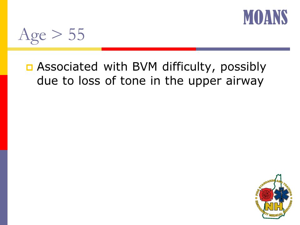 Age > 55  Associated with BVM difficulty, possibly due to loss of tone in the upper airway MOANS