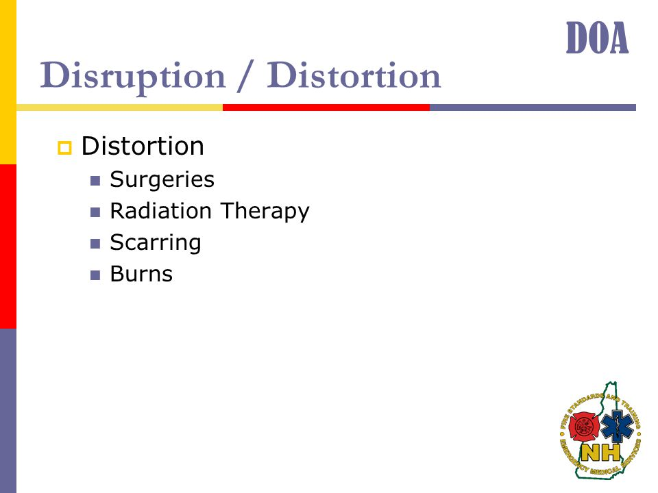 Disruption / Distortion  Distortion Surgeries Radiation Therapy Scarring Burns DOA