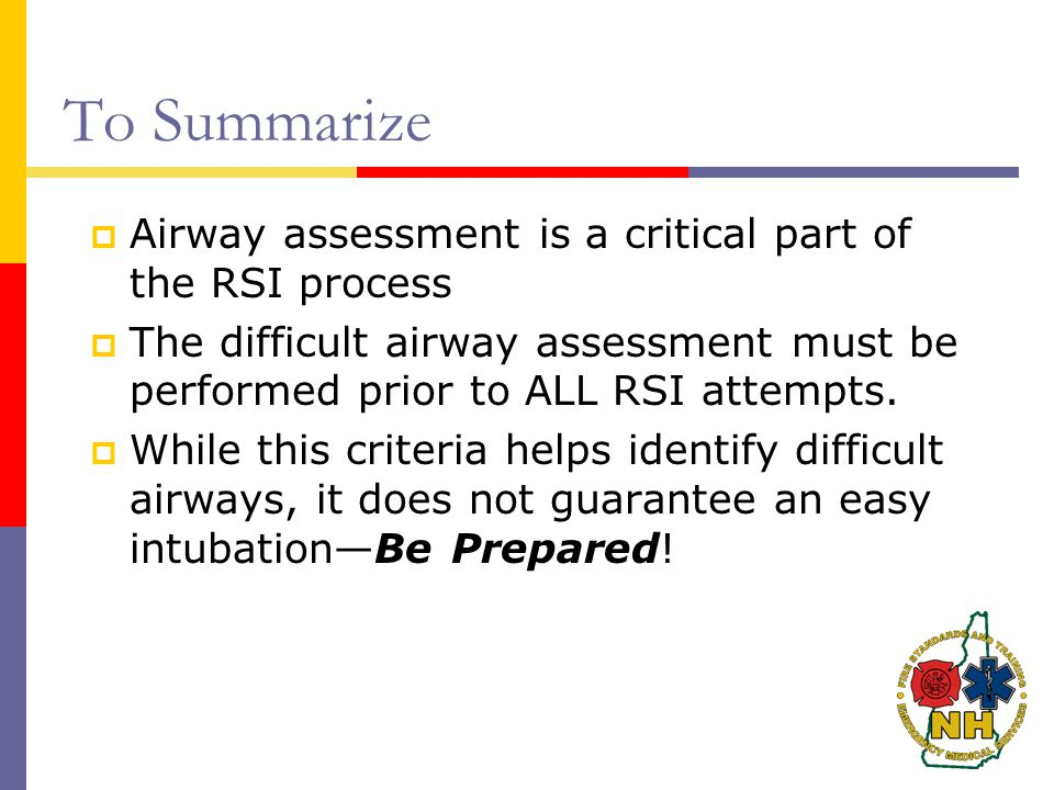 To Summarize  Airway assessment is a critical part of the RSI process  The difficult airway assessment must be performed prior to ALL RSI attempts.