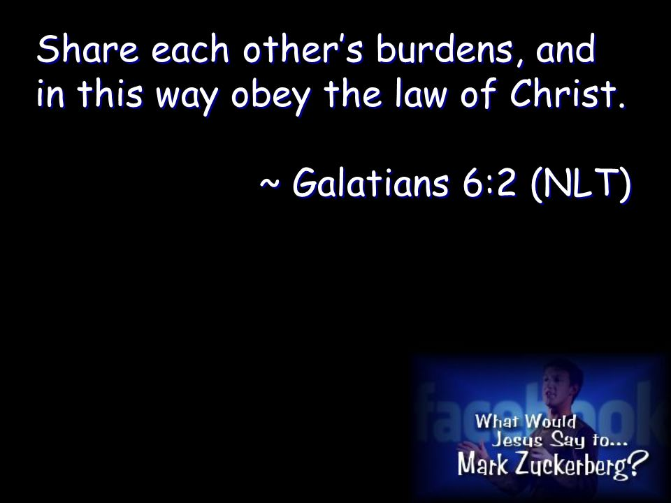 Share each other's burdens, and in this way obey the law of Christ.