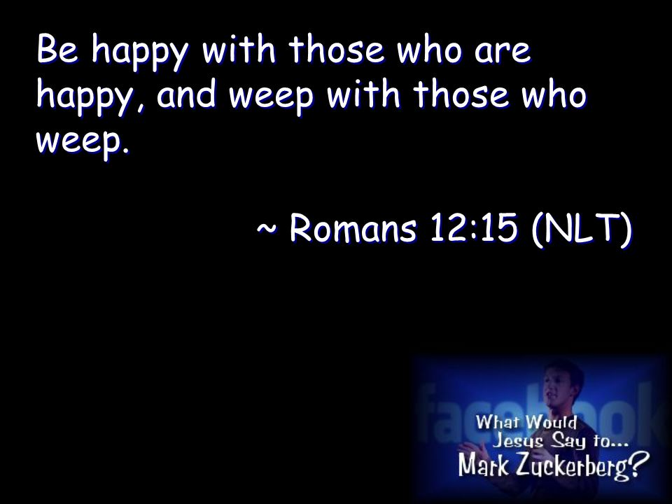 Be happy with those who are happy, and weep with those who weep.