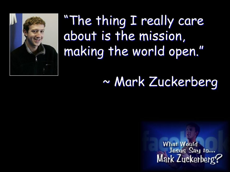 The thing I really care about is the mission, making the world open. ~ Mark Zuckerberg The thing I really care about is the mission, making the world open. ~ Mark Zuckerberg
