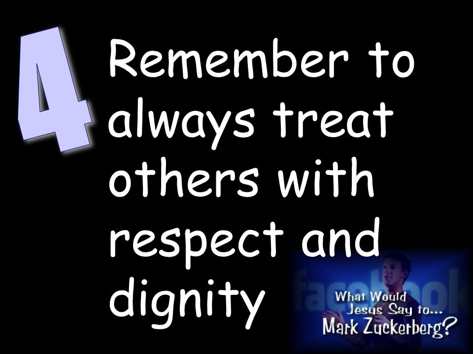 Remember to always treat others with respect and dignity